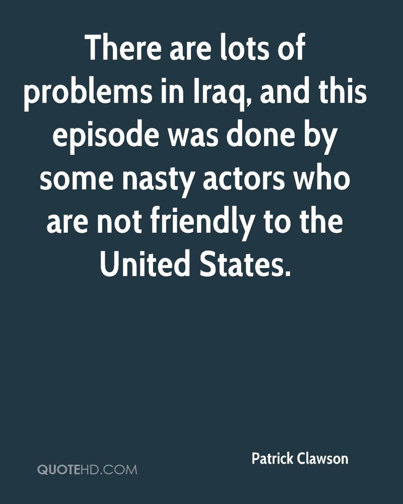 There are lots of problems in Iraq, and this episode was done by some nasty actors who are not friendly to the United States.