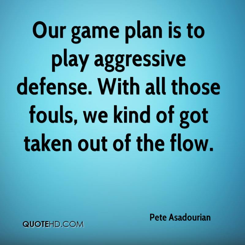 Our game plan is to play aggressive defense. With all those fouls, we kind of got taken out of the flow.