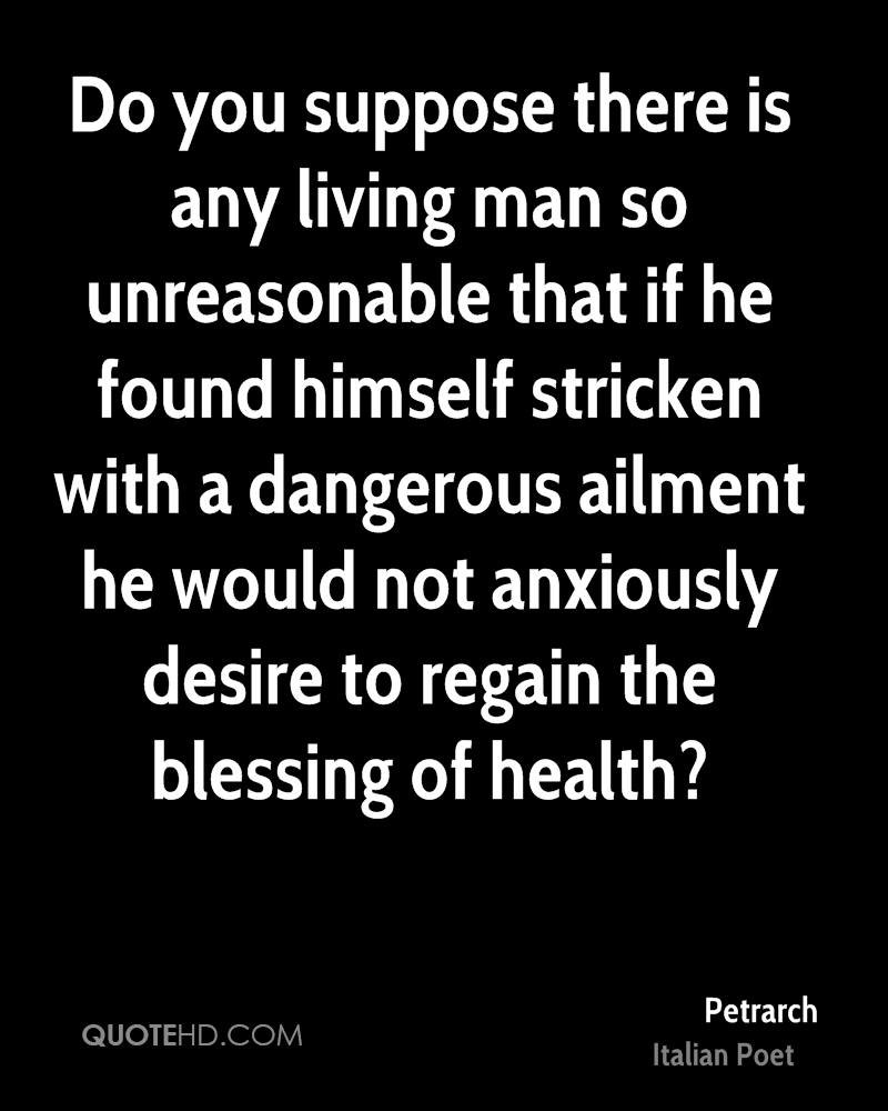 Do you suppose there is any living man so unreasonable that if he found himself stricken with a dangerous ailment he would not anxiously desire to regain the blessing of health?