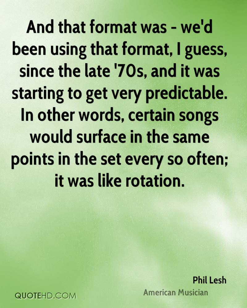 And that format was - we'd been using that format, I guess, since the late '70s, and it was starting to get very predictable. In other words, certain songs would surface in the same points in the set every so often; it was like rotation.