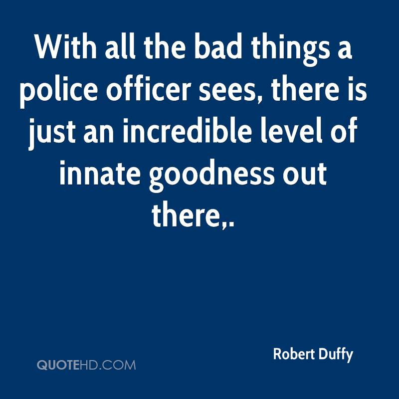 With all the bad things a police officer sees, there is just an incredible level of innate goodness out there.