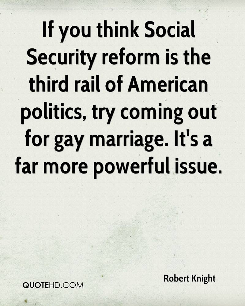 If you think Social Security reform is the third rail of American politics, try coming out for gay marriage. It's a far more powerful issue.