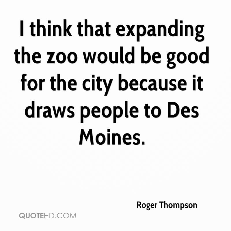 I think that expanding the zoo would be good for the city because it draws people to Des Moines.