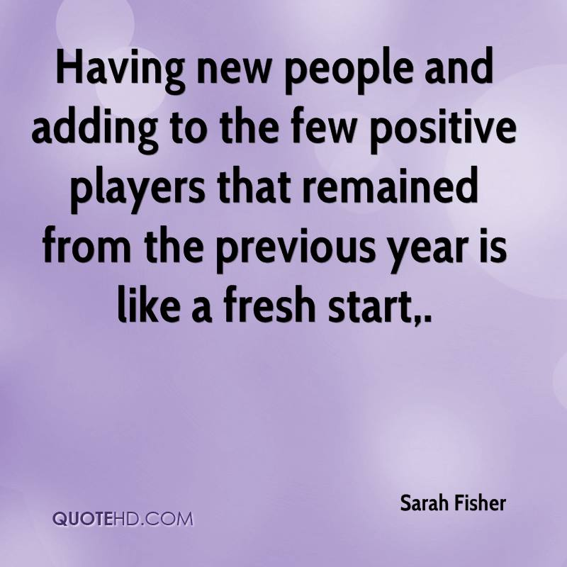 Having new people and adding to the few positive players that remained from the previous year is like a fresh start.