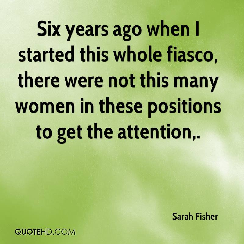 Six years ago when I started this whole fiasco, there were not this many women in these positions to get the attention.
