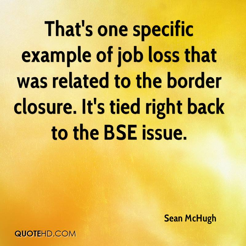 That's one specific example of job loss that was related to the border closure. It's tied right back to the BSE issue.