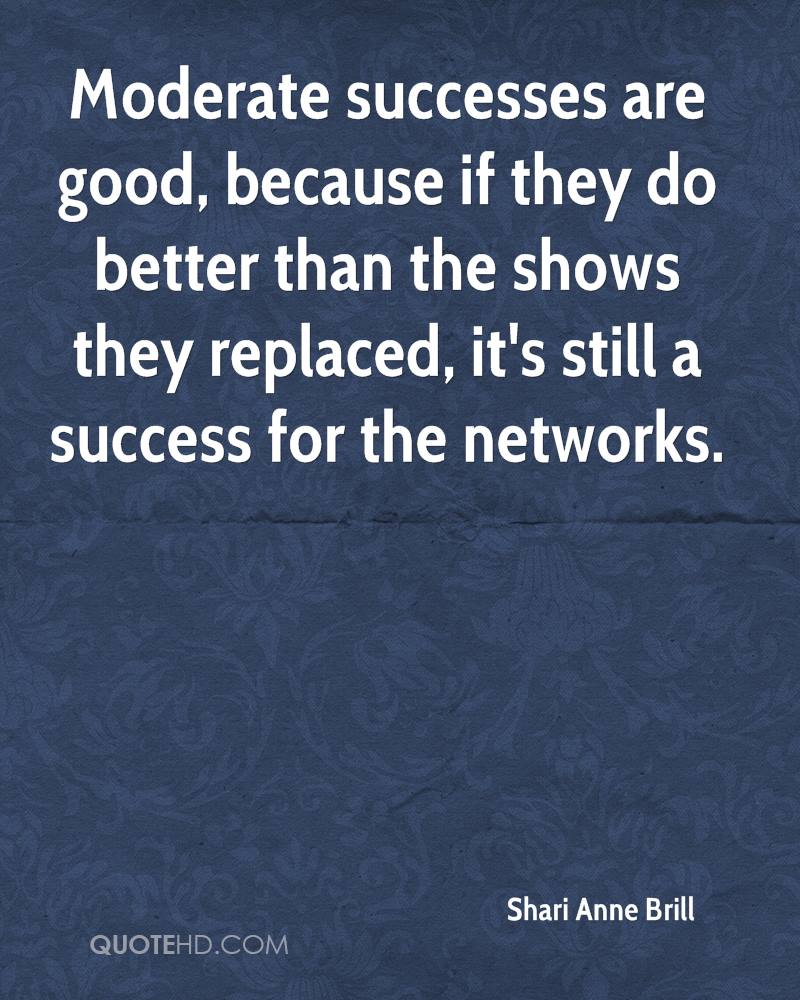 Moderate successes are good, because if they do better than the shows they replaced, it's still a success for the networks.