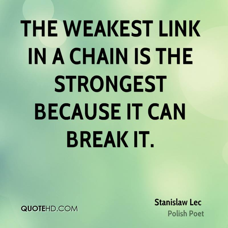 The weakest link in a chain is the strongest because it can break it.