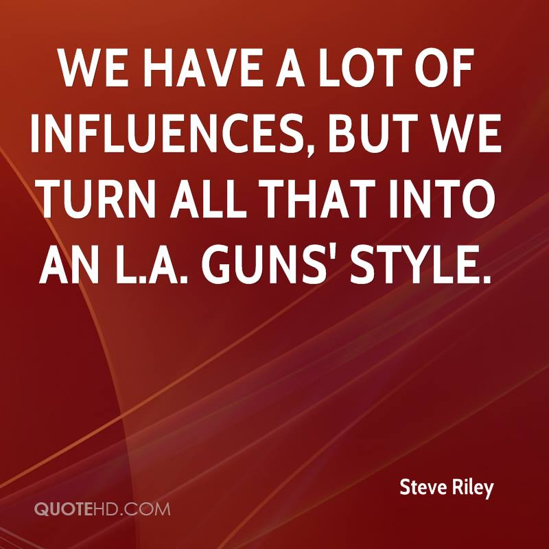 We have a lot of influences, but we turn all that into an L.A. Guns' style.