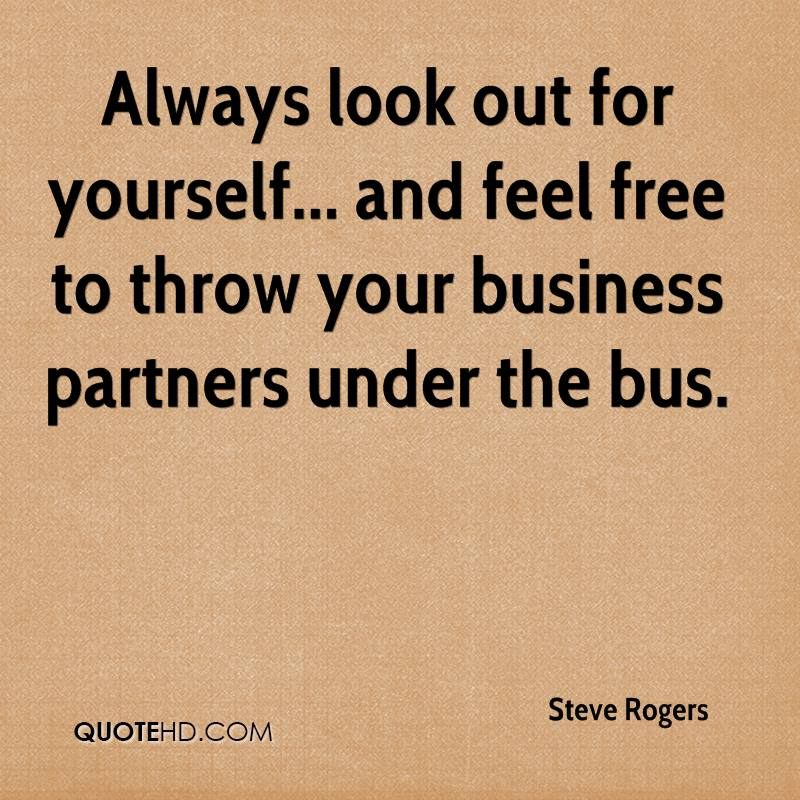 Always look out for yourself... and feel free to throw your business partners under the bus.