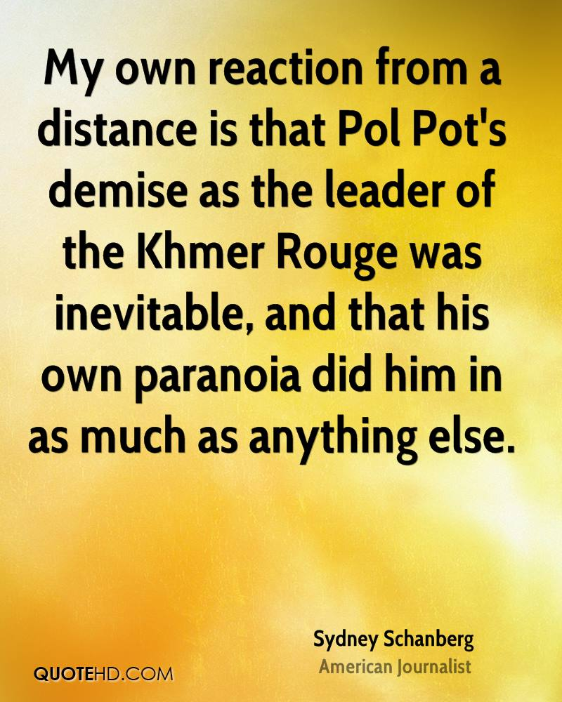 My own reaction from a distance is that Pol Pot's demise as the leader of the Khmer Rouge was inevitable, and that his own paranoia did him in as much as anything else.