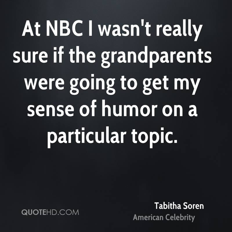 At NBC I wasn't really sure if the grandparents were going to get my sense of humor on a particular topic.