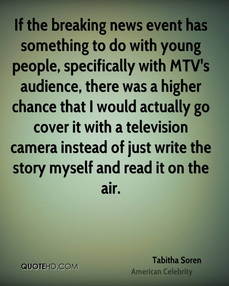 If the breaking news event has something to do with young people, specifically with MTV's audience, there was a higher chance that I would actually go cover it with a television camera instead of just write the story myself and read it on the air.