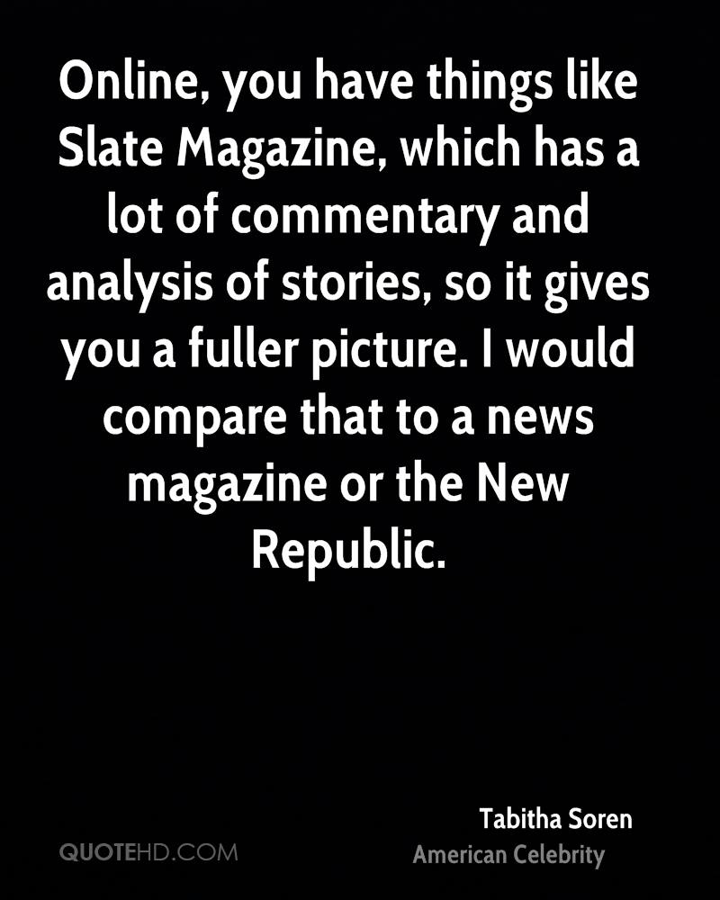 Online, you have things like Slate Magazine, which has a lot of commentary and analysis of stories, so it gives you a fuller picture. I would compare that to a news magazine or the New Republic.