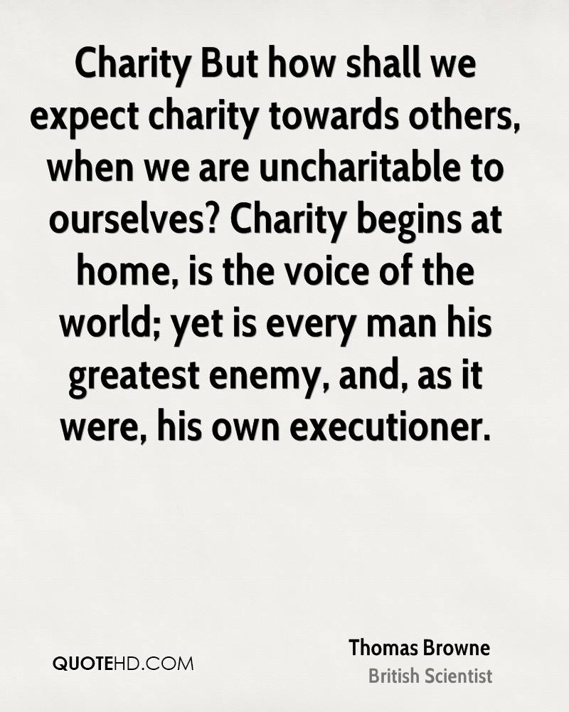 Charity But how shall we expect charity towards others, when we are uncharitable to ourselves? Charity begins at home, is the voice of the world; yet is every man his greatest enemy, and, as it were, his own executioner.