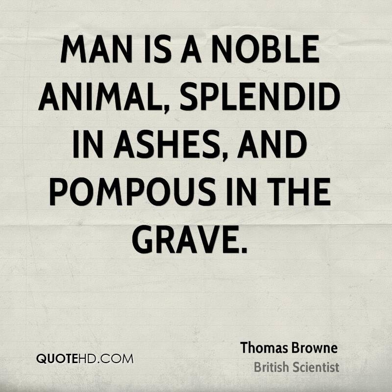 Man is a noble animal, splendid in ashes, and pompous in the grave.