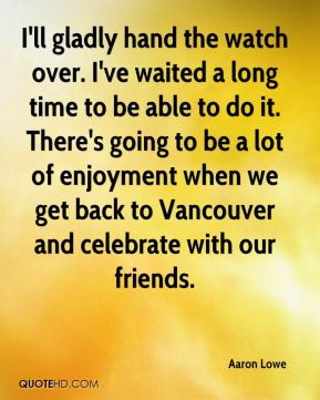 Aaron Lowe - I'll gladly hand the watch over. I've waited a long time to be able to do it. There's going to be a lot of enjoyment when we get back to Vancouver and celebrate with our friends.