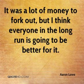 Aaron Lowe - It was a lot of money to fork out, but I think everyone in the long run is going to be better for it.