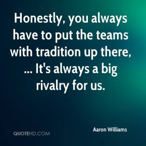 Aaron Williams - Honestly, you always have to put the teams with tradition up there, ... It's always a big rivalry for us.
