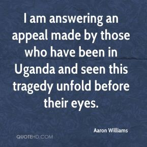 I am answering an appeal made by those who have been in Uganda and seen this tragedy unfold before their eyes.
