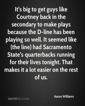 It's big to get guys like Courtney back in the secondary to make plays because the D-line has been playing so well. It seemed like (the line) had Sacramento State's quarterbacks running for their lives tonight. That makes it a lot easier on the rest of us.