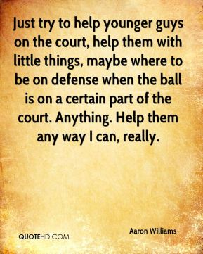 Just try to help younger guys on the court, help them with little things, maybe where to be on defense when the ball is on a certain part of the court. Anything. Help them any way I can, really.
