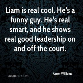 Aaron Williams - Liam is real cool. He's a funny guy. He's real smart, and he shows real good leadership on and off the court.