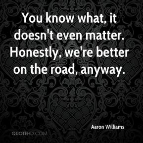 Aaron Williams - You know what, it doesn't even matter. Honestly, we're better on the road, anyway.