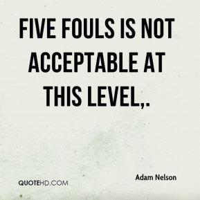 Adam Nelson - Five fouls is not acceptable at this level.