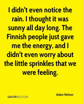 Adam Nelson - I didn't even notice the rain. I thought it was sunny all day long. The Finnish people just gave me the energy, and I didn't even worry about the little sprinkles that we were feeling.