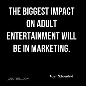Adam Schoenfeld - The biggest impact on adult entertainment will be in marketing.