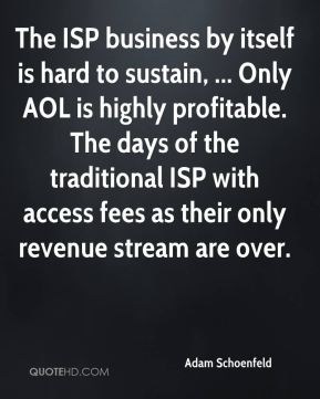 Adam Schoenfeld - The ISP business by itself is hard to sustain, ... Only AOL is highly profitable. The days of the traditional ISP with access fees as their only revenue stream are over.