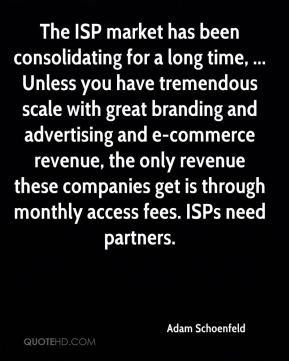 The ISP market has been consolidating for a long time, ... Unless you have tremendous scale with great branding and advertising and e-commerce revenue, the only revenue these companies get is through monthly access fees. ISPs need partners.