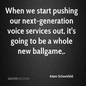 When we start pushing our next-generation voice services out, it's going to be a whole new ballgame.