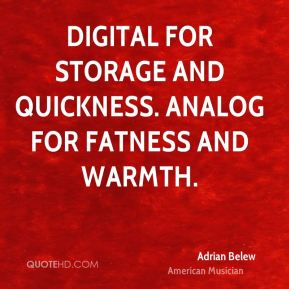 Digital for storage and quickness. Analog for fatness and warmth.