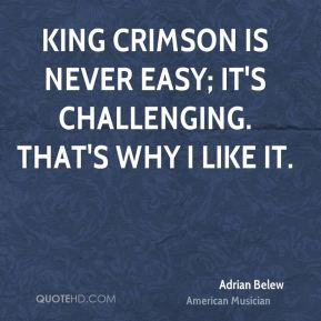 Adrian Belew - King Crimson is never easy; it's challenging. That's why I like it.