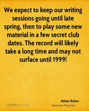 Adrian Belew - We expect to keep our writing sessions going until late spring, then to play some new material in a few secret club dates. The record will likely take a long time and may not surface until 1999!