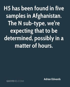 Adrian Edwards - H5 has been found in five samples in Afghanistan. The N sub-type, we're expecting that to be determined, possibly in a matter of hours.