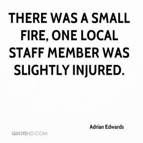 Adrian Edwards - There was a small fire, one local staff member was slightly injured.