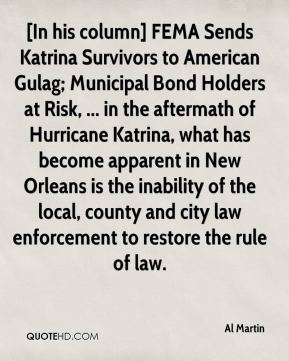 Al Martin - [In his column] FEMA Sends Katrina Survivors to American Gulag; Municipal Bond Holders at Risk, ... in the aftermath of Hurricane Katrina, what has become apparent in New Orleans is the inability of the local, county and city law enforcement to restore the rule of law.