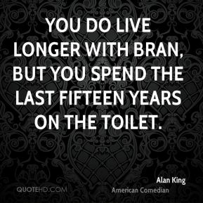 You do live longer with bran, but you spend the last fifteen years on the toilet.