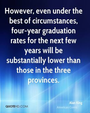 However, even under the best of circumstances, four-year graduation rates for the next few years will be substantially lower than those in the three provinces.