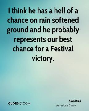 I think he has a hell of a chance on rain softened ground and he probably represents our best chance for a Festival victory.