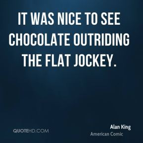 Alan King - It was nice to see Chocolate outriding the Flat jockey.