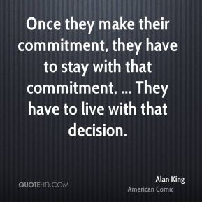 Once they make their commitment, they have to stay with that commitment, ... They have to live with that decision.