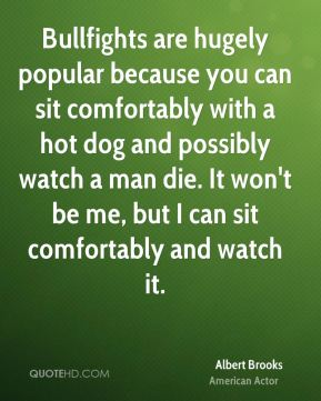 Albert Brooks - Bullfights are hugely popular because you can sit comfortably with a hot dog and possibly watch a man die. It won't be me, but I can sit comfortably and watch it.