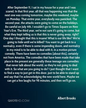 Albert Brooks - After September 11, I sat in my house for a year and I was scared. In that first year, all that was happening was that the next one was coming tomorrow, maybe this weekend, maybe on Monday. That entire year, everybody was panicked. The second year, the attacks were going to come on the holidays. Be careful on July 4th. I wouldn't go to Times Square on New Year's Eve. The third year, we're not sure it's going to come, but what they kept telling us is that this is never going away, right? One day I thought that this is insane! What is our life like? We're going to hide until we're killed? You want to get back to a normalcy, even if there is some impending doom, and normalcy in my mind is to be able to deal with it, in a motion picture comedy. There have been no comedies [about this], certainly not from America. The comedies that have been made that take place in the present are generally these teenage sex comedies that never talk about the world, so they're not going to deal with it. So what are you going to do? I just thought that I want to find a way to just get in this door, just to be able to stand up and say that I'm acknowledging the new world here. Maybe we can get a few laughs for 98 minutes, and then we'll go on.