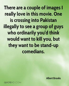 Albert Brooks - There are a couple of images I really love in this movie. One is crossing into Pakistan illegally to see a group of guys who ordinarily you'd think would want to kill you, but they want to be stand-up comedians.