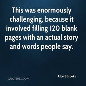Albert Brooks - This was enormously challenging, because it involved filling 120 blank pages with an actual story and words people say.