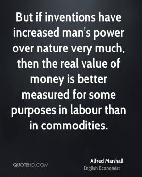 But if inventions have increased man's power over nature very much, then the real value of money is better measured for some purposes in labour than in commodities.